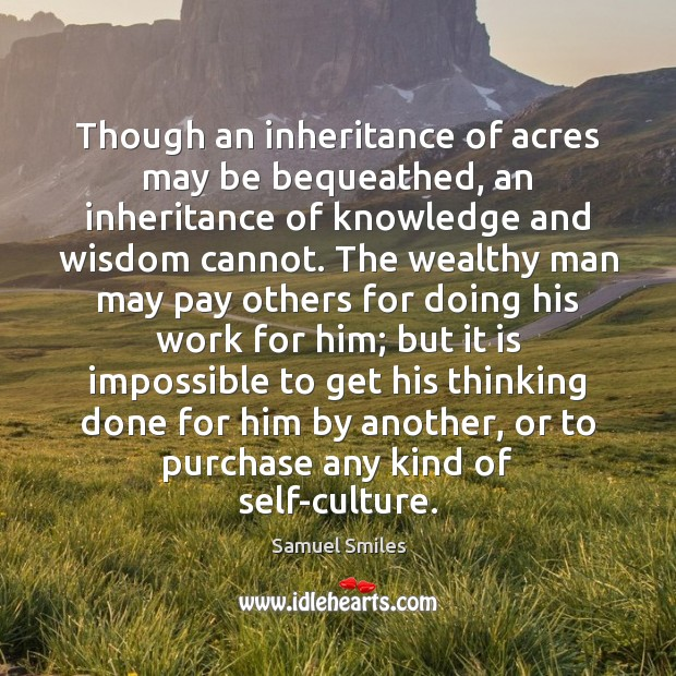 Though an inheritance of acres may be bequeathed, an inheritance of knowledge Samuel Smiles Picture Quote