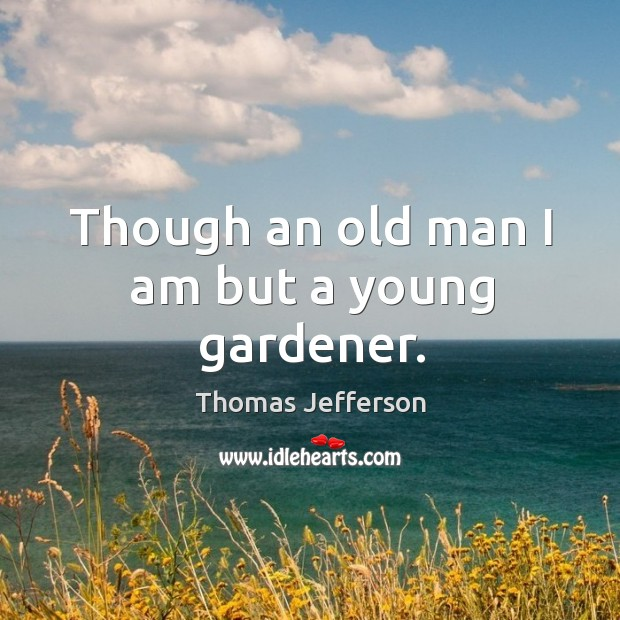 Though an old man I am but a young gardener. Image