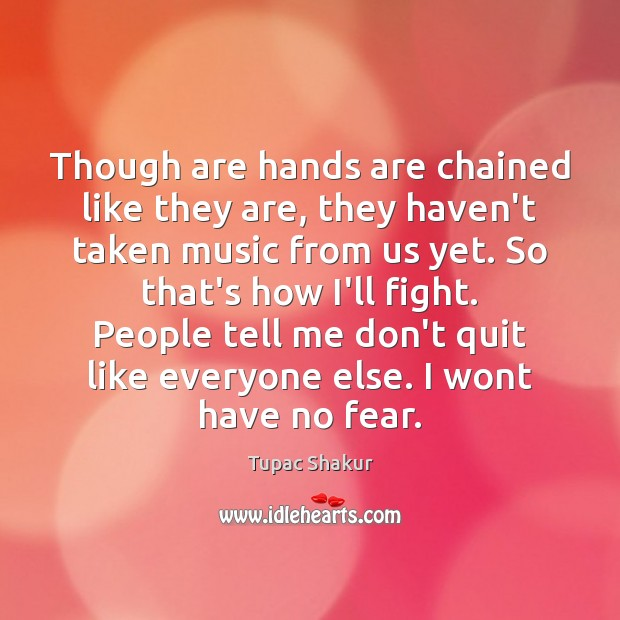 Though are hands are chained like they are, they haven't taken music Tupac Shakur Picture Quote