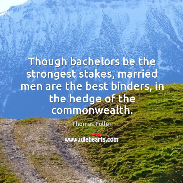 Though bachelors be the strongest stakes, married men are the best binders, in the hedge of the commonwealth. Thomas Fuller Picture Quote