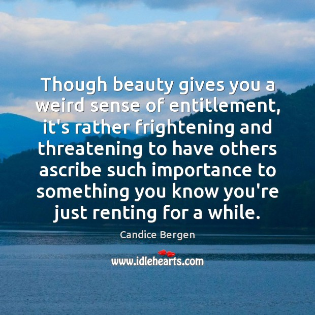 Though beauty gives you a weird sense of entitlement, it's rather frightening Candice Bergen Picture Quote