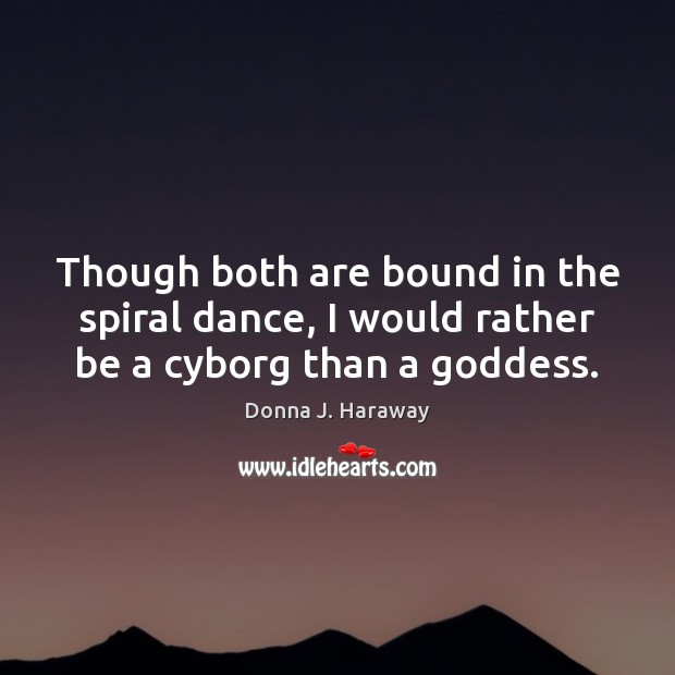 Though both are bound in the spiral dance, I would rather be a cyborg than a Goddess. Donna J. Haraway Picture Quote