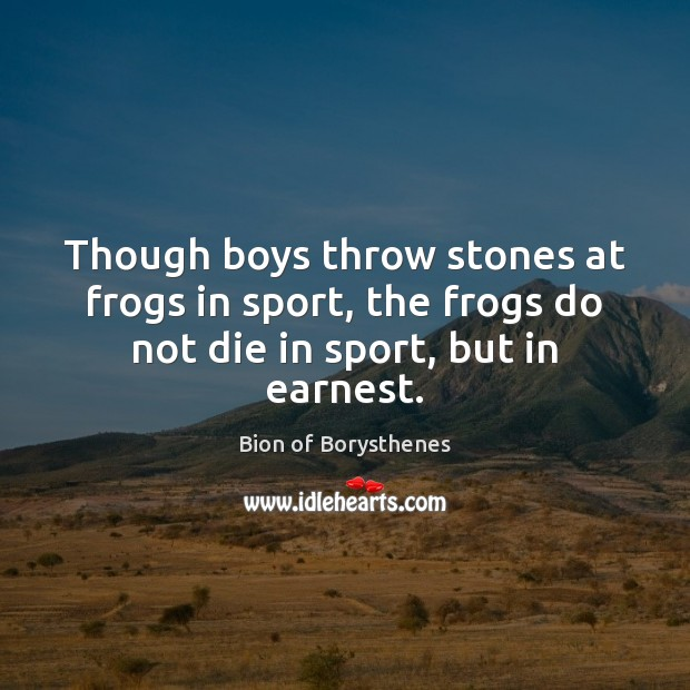 Image, Though boys throw stones at frogs in sport, the frogs do not die in sport, but in earnest.