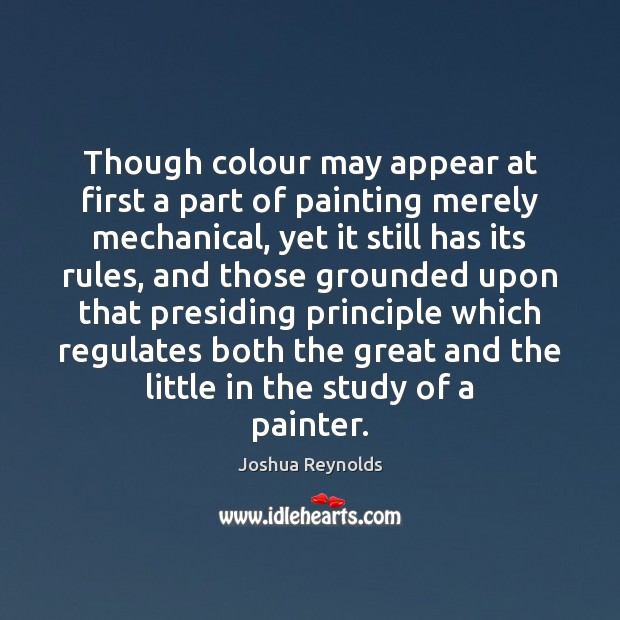 Though colour may appear at first a part of painting merely mechanical, Joshua Reynolds Picture Quote