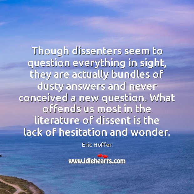 Though dissenters seem to question everything in sight, they are actually bundles Eric Hoffer Picture Quote