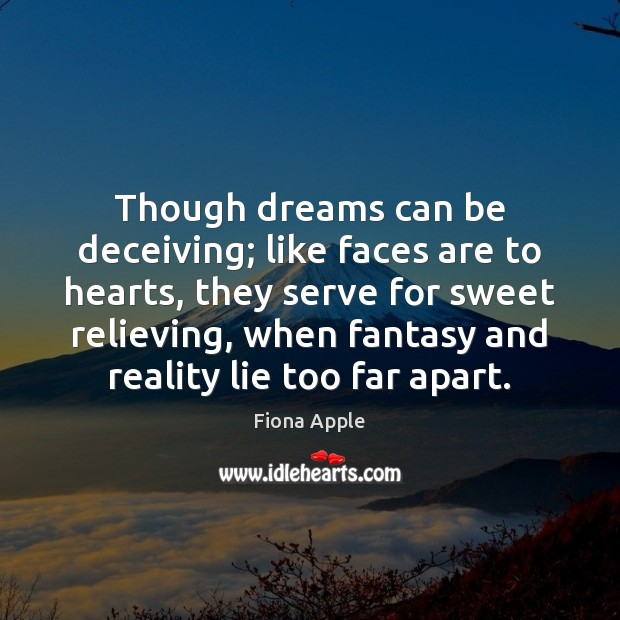 Though dreams can be deceiving; like faces are to hearts, they serve Fiona Apple Picture Quote