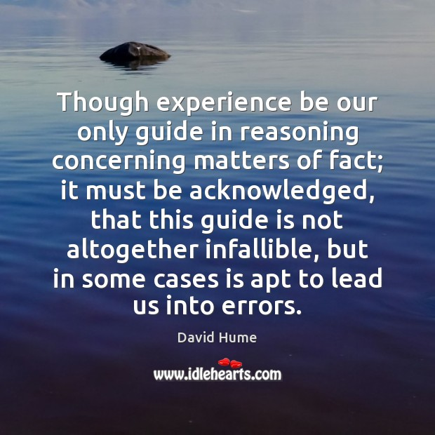 Though experience be our only guide in reasoning concerning matters of fact; David Hume Picture Quote