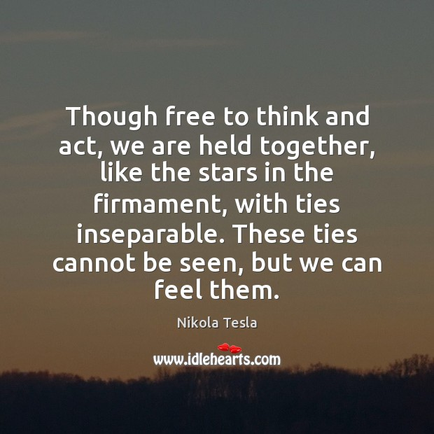 Nikola Tesla Picture Quote image saying: Though free to think and act, we are held together, like the