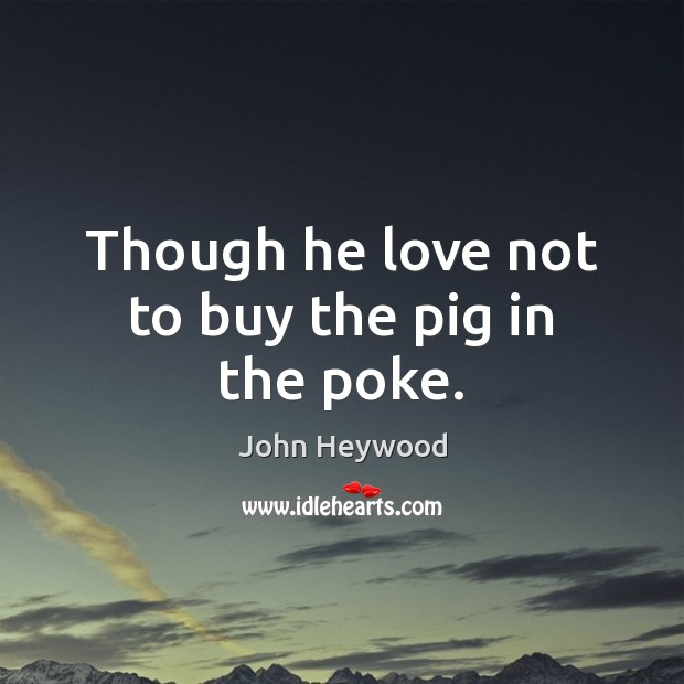 Though he love not to buy the pig in the poke. Image