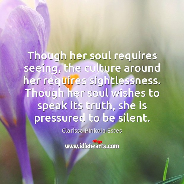 Though her soul requires seeing, the culture around her requires sightlessness. Though Clarissa Pinkola Estes Picture Quote