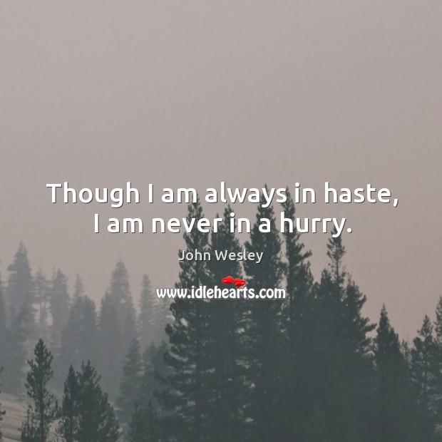 Though I am always in haste, I am never in a hurry. Image