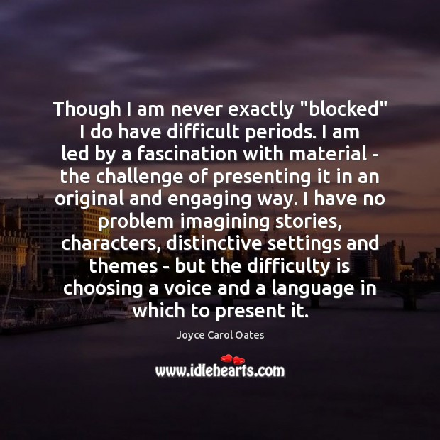 """Though I am never exactly """"blocked"""" I do have difficult periods. I Joyce Carol Oates Picture Quote"""