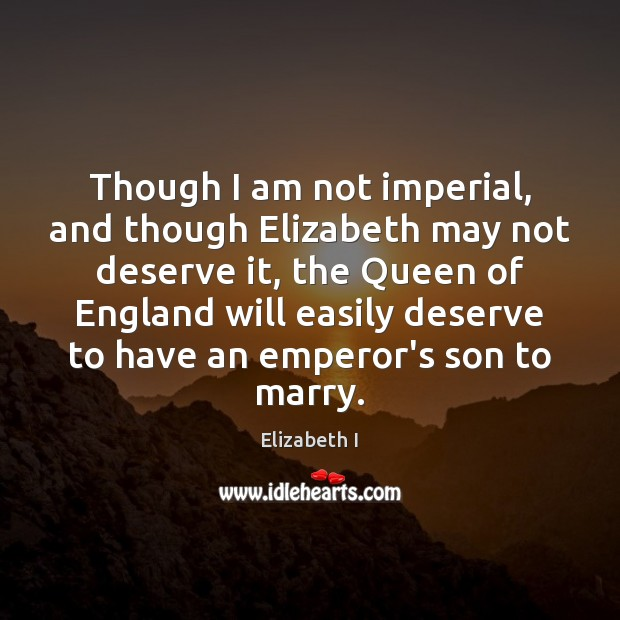 Though I am not imperial, and though Elizabeth may not deserve it, Elizabeth I Picture Quote