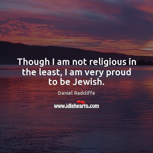 Though I am not religious in the least, I am very proud to be Jewish. Image