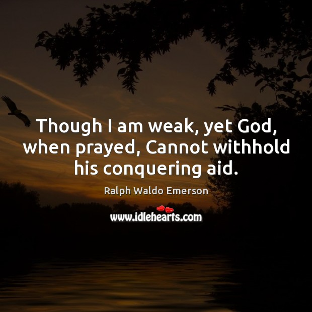 Image, Though I am weak, yet God, when prayed, Cannot withhold his conquering aid.