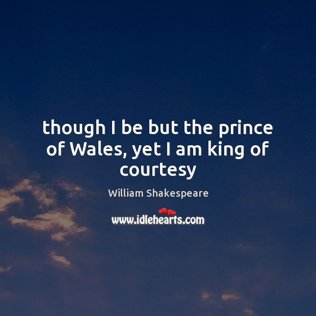 Image, Though I be but the prince of Wales, yet I am king of courtesy