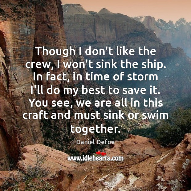 Though I don't like the crew, I won't sink the ship. In Daniel Defoe Picture Quote