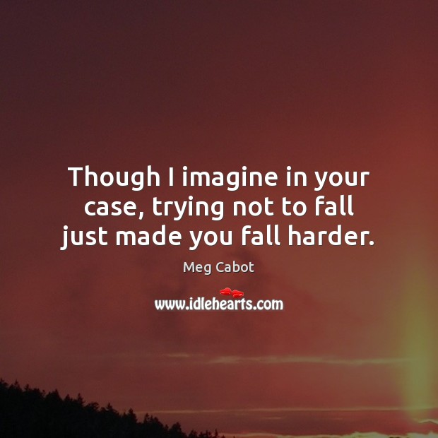 Though I imagine in your case, trying not to fall just made you fall harder. Meg Cabot Picture Quote