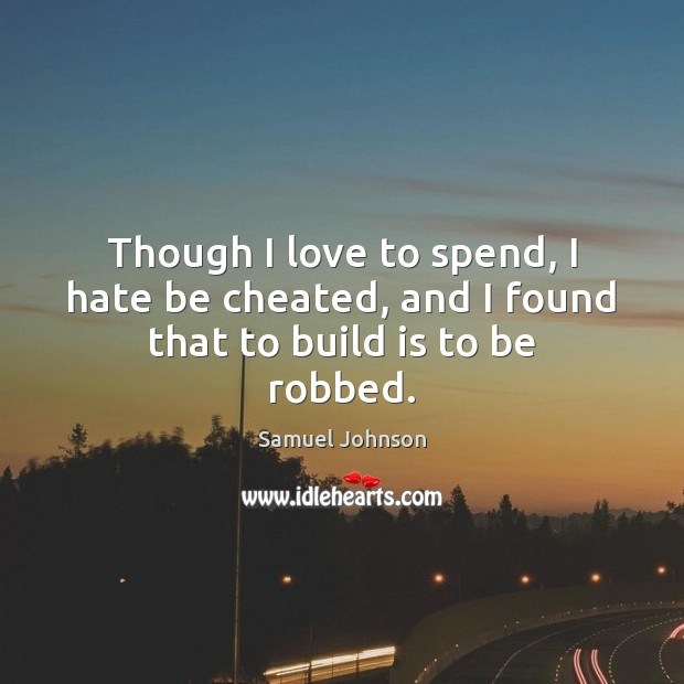 Image, Though I love to spend, I hate be cheated, and I found that to build is to be robbed.