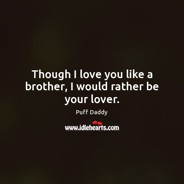 Though I love you like a brother, I would rather be your lover. Image