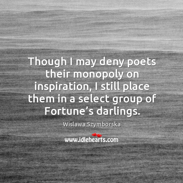 Though I may deny poets their monopoly on inspiration, I still place them in a select group of fortune's darlings. Image