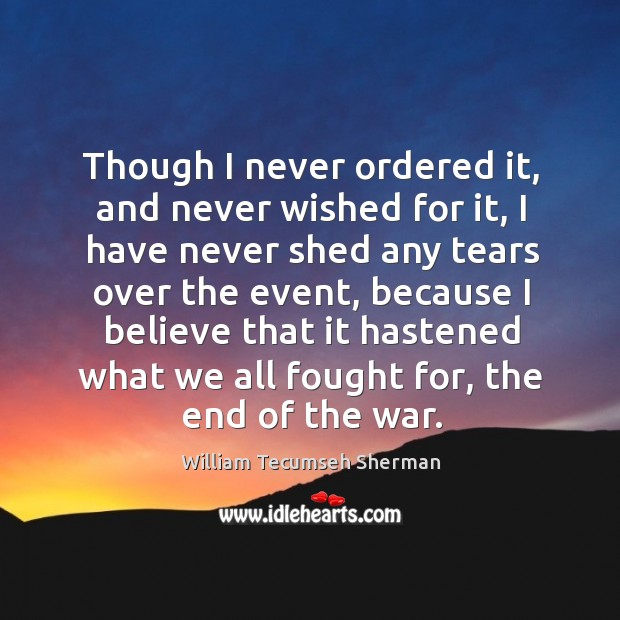 Though I never ordered it, and never wished for it, I have William Tecumseh Sherman Picture Quote
