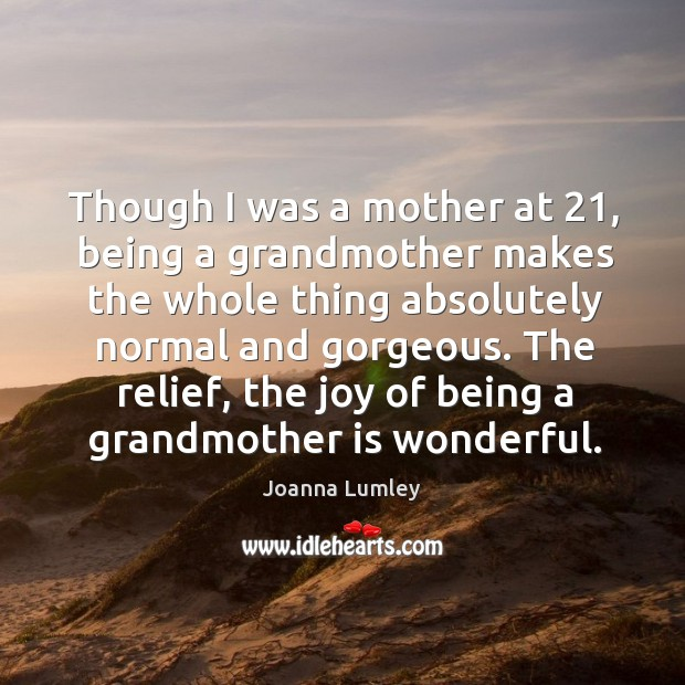 Though I was a mother at 21, being a grandmother makes the whole thing absolutely normal and gorgeous. Joanna Lumley Picture Quote