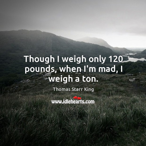 Image, Though I weigh only 120 pounds, when I'm mad, I weigh a ton.