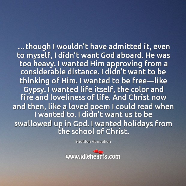 …though I wouldn't have admitted it, even to myself, I didn' Sheldon Vanauken Picture Quote