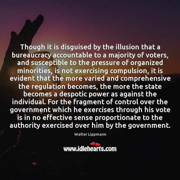 Though it is disguised by the illusion that a bureaucracy accountable to Walter Lippmann Picture Quote