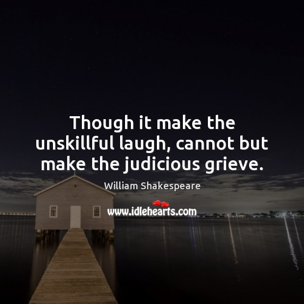 Though it make the unskillful laugh, cannot but make the judicious grieve. Image