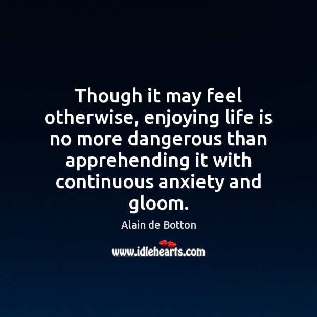 Though it may feel otherwise, enjoying life is no more dangerous than Alain de Botton Picture Quote