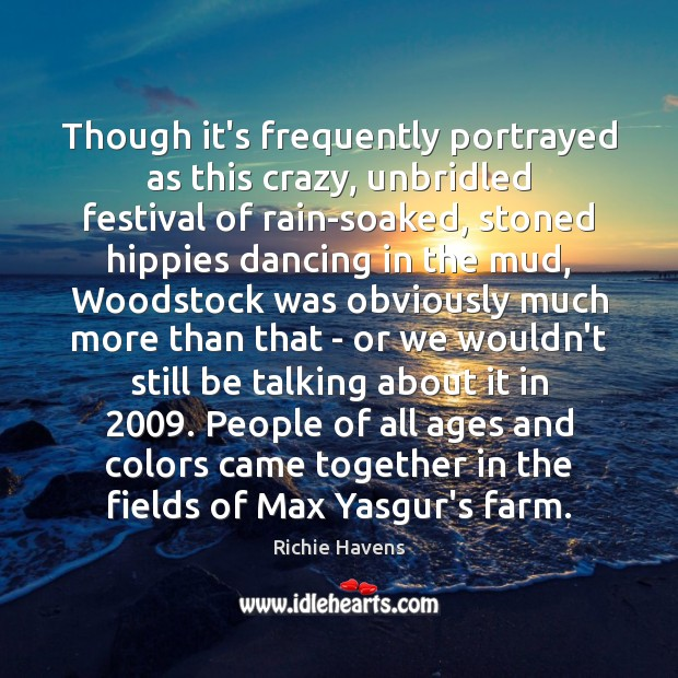 Though it's frequently portrayed as this crazy, unbridled festival of rain-soaked, stoned Richie Havens Picture Quote