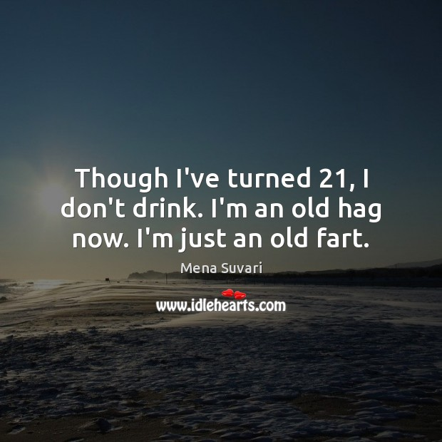 Though I've turned 21, I don't drink. I'm an old hag now. I'm just an old fart. Image