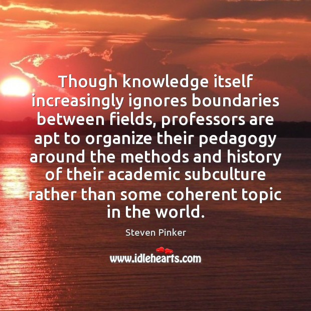 Though knowledge itself increasingly ignores boundaries between fields, professors are apt to Steven Pinker Picture Quote