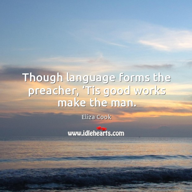 Though language forms the preacher, 'tis good works make the man. Image