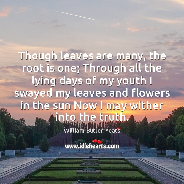 Though leaves are many, the root is one; Through all the lying Image