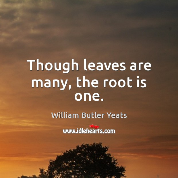 Though leaves are many, the root is one. William Butler Yeats Picture Quote