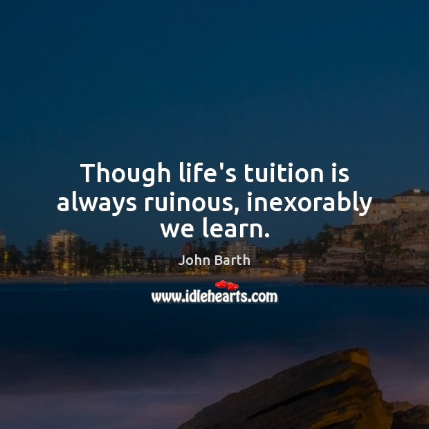 Though life's tuition is always ruinous, inexorably we learn. John Barth Picture Quote