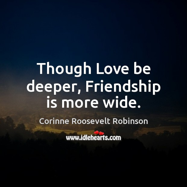 Though Love be deeper, Friendship is more wide. Corinne Roosevelt Robinson Picture Quote