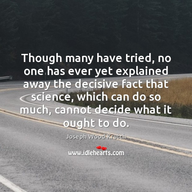 Though many have tried, no one has ever yet explained away the Joseph Wood Krutch Picture Quote