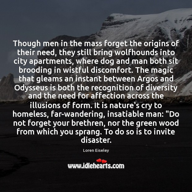 Though men in the mass forget the origins of their need, they Loren Eiseley Picture Quote
