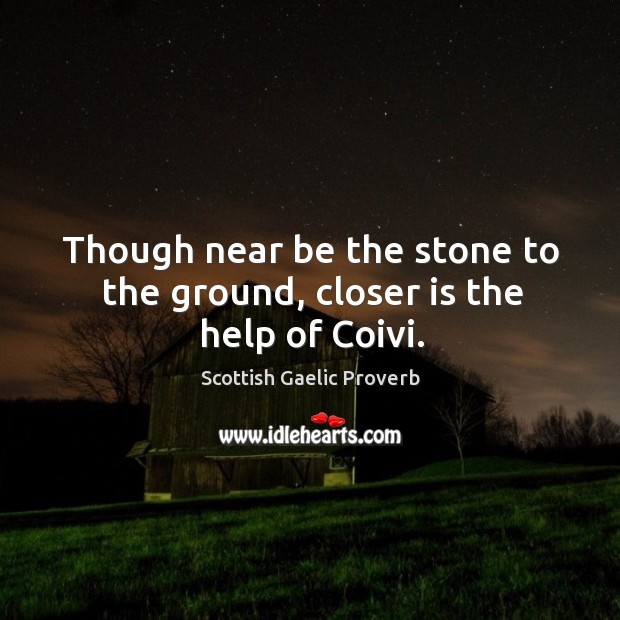 Though near be the stone to the ground, closer is the help of coivi. Scottish Gaelic Proverbs Image