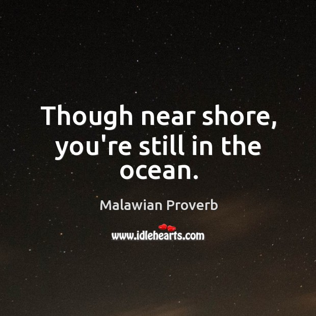 Though near shore, you're still in the ocean. Malawian Proverbs Image