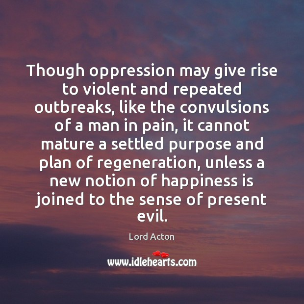 Though oppression may give rise to violent and repeated outbreaks, like the Lord Acton Picture Quote