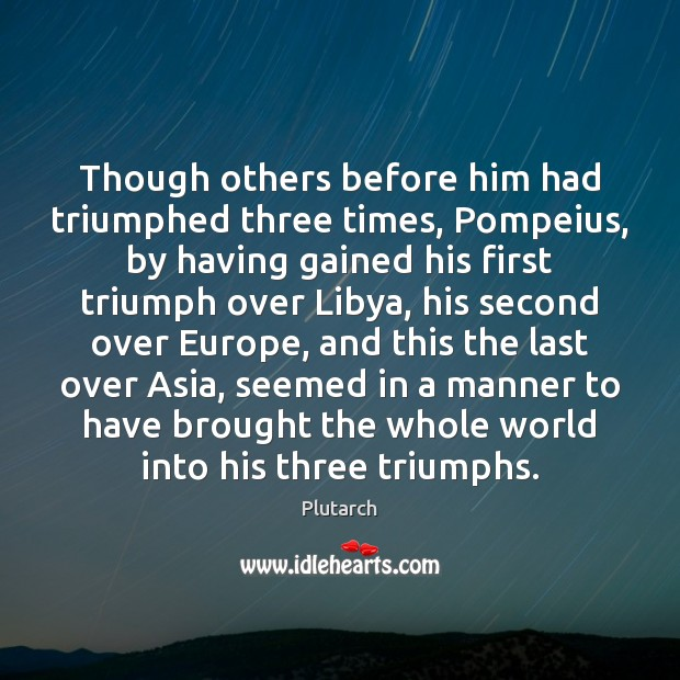 Though others before him had triumphed three times, Pompeius, by having gained Plutarch Picture Quote
