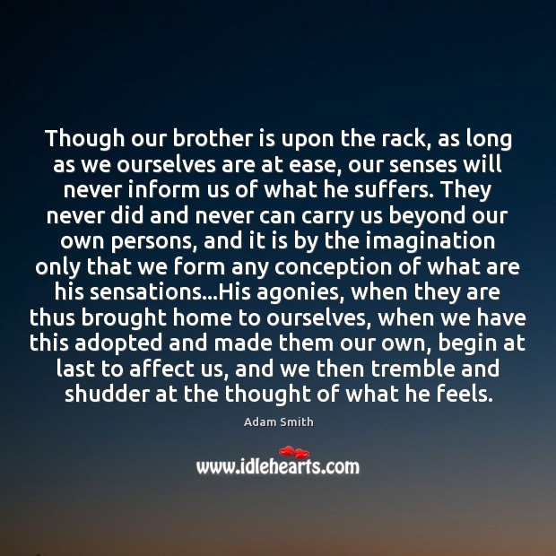 Though our brother is upon the rack, as long as we ourselves Adam Smith Picture Quote