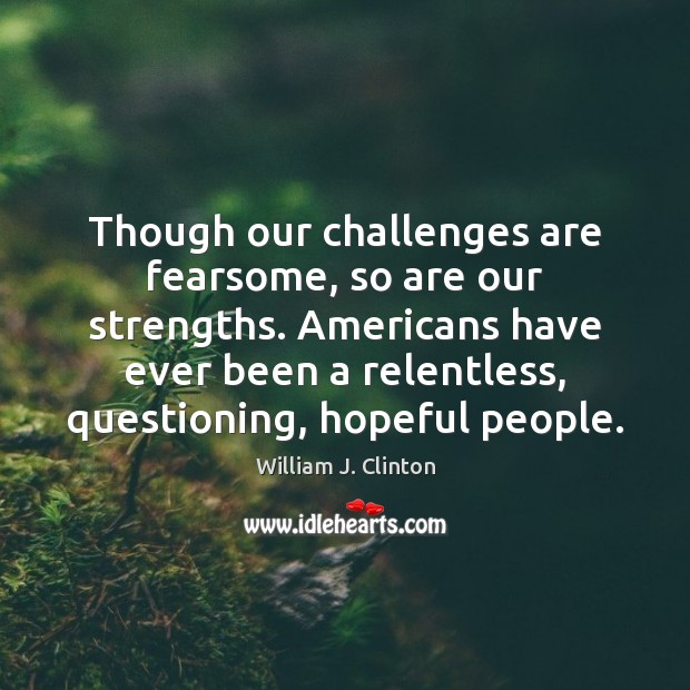 Though our challenges are fearsome, so are our strengths. Americans have ever William J. Clinton Picture Quote