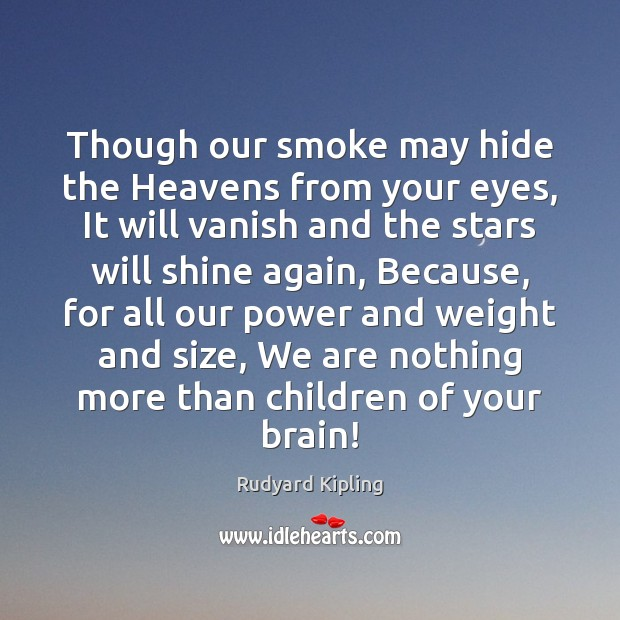 Though our smoke may hide the Heavens from your eyes, It will Rudyard Kipling Picture Quote
