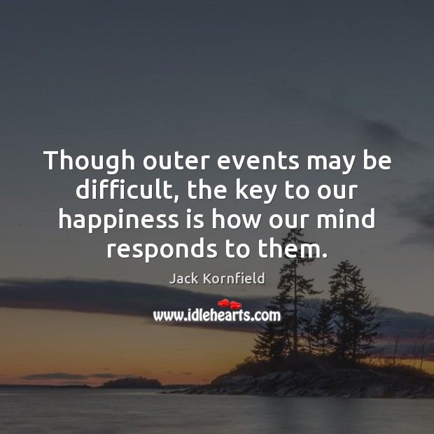 Though outer events may be difficult, the key to our happiness is Jack Kornfield Picture Quote